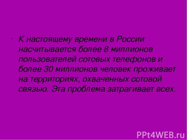 К настоящему времени в России насчитывается более 8 миллионов пользователей сотовых телефонов и более 30 миллионов человек проживает на территориях, охваченных сотовой связью. Эта проблема затрагивает всех.