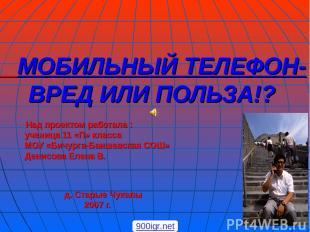 МОБИЛЬНЫЙ ТЕЛЕФОН- ВРЕД ИЛИ ПОЛЬЗА!? Над проектом работала : ученица 11 «П» клас