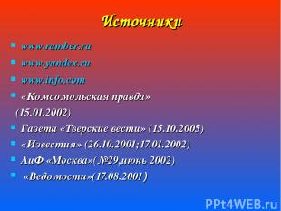 Источники www.ramber.ru www.yandex.ru www.info.com «Комсомольская правда» (15.01