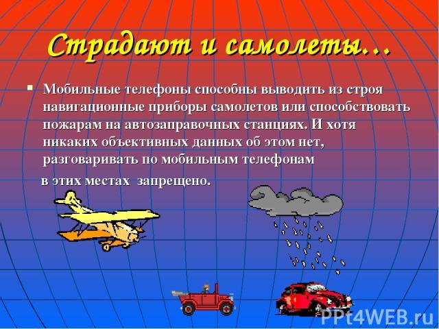 Страдают и самолеты… Мобильные телефоны способны выводить из строя навигационные приборы самолетов или способствовать пожарам на автозаправочных станциях. И хотя никаких объективных данных об этом нет, разговаривать по мобильным телефонам в этих мес…