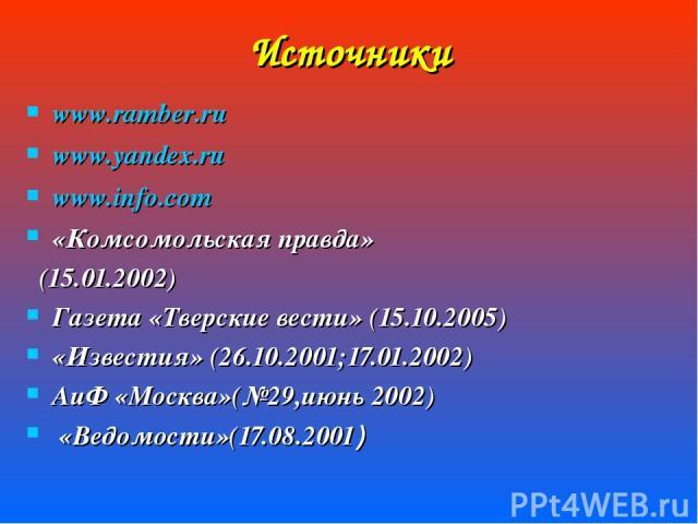 Источники www.ramber.ru www.yandex.ru www.info.com «Комсомольская правда» (15.01.2002) Газета «Тверские вести» (15.10.2005) «Известия» (26.10.2001;17.01.2002) АиФ «Москва»(№29,июнь 2002) «Ведомости»(17.08.2001)