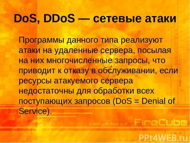 DoS, DDoS — сетевые атаки Программы данного типа реализуют атаки на удаленные сервера, посылая на них многочисленные запросы, что приводит к отказу в обслуживании, если ресурсы атакуемого сервера недостаточны для обработки всех поступающих запросов …