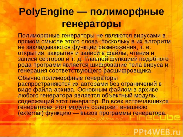 PolyEngine — полиморфные генераторы Полиморфные генераторы не являются вирусами в прямом смысле этого слова, поскольку в их алгоритм не закладываются функции размножения, т.е. открытия, закрытия и записи в файлы, чтения и записи секторов и т.д. Гл…