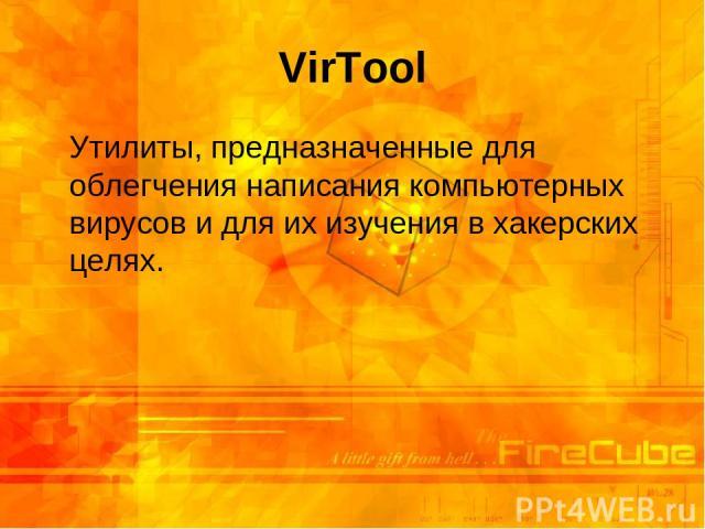VirTool Утилиты, предназначенные для облегчения написания компьютерных вирусов и для их изучения в хакерских целях.