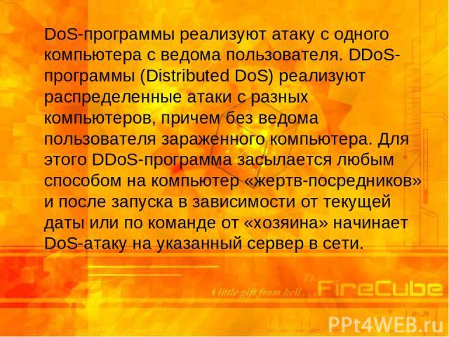 DoS-программы реализуют атаку с одного компьютера с ведома пользователя. DDoS-программы (Distributed DoS) реализуют распределенные атаки с разных компьютеров, причем без ведома пользователя зараженного компьютера. Для этого DDoS-программа засылается…