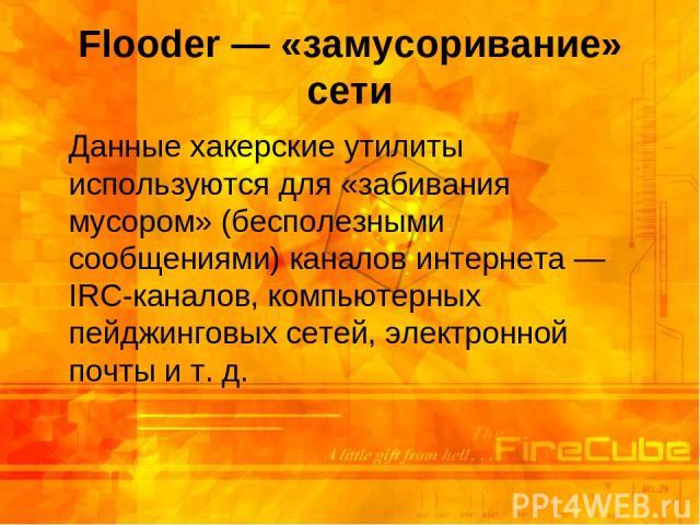 Flooder — «замусоривание» сети Данные хакерские утилиты используются для «забивания мусором» (бесполезными сообщениями) каналов интернета — IRC-каналов, компьютерных пейджинговых сетей, электронной почты и т.д.