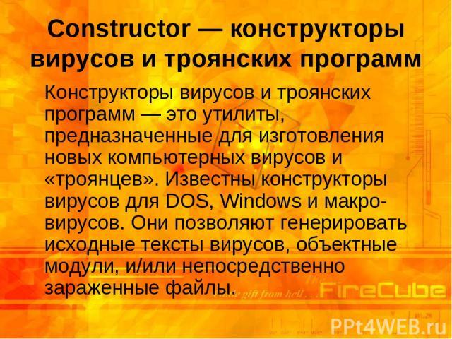 Constructor — конструкторы вирусов и троянских программ Конструкторы вирусов и троянских программ — это утилиты, предназначенные для изготовления новых компьютерных вирусов и «троянцев». Известны конструкторы вирусов для DOS, Windows и макро-вирусов…