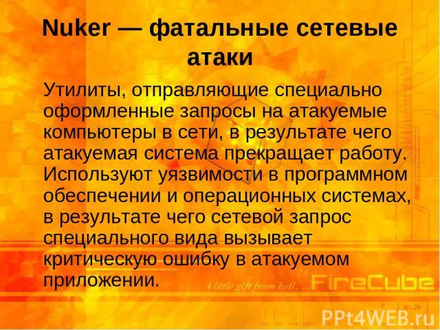 Nuker — фатальные сетевые атаки Утилиты, отправляющие специально оформленные запросы на атакуемые компьютеры в сети, в результате чего атакуемая система прекращает работу. Используют уязвимости в программном обеспечении и операционных системах, в ре…