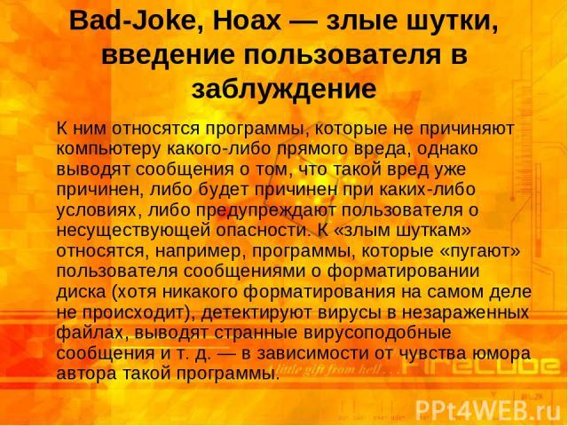 Bad-Joke, Hoax — злые шутки, введение пользователя в заблуждение К ним относятся программы, которые не причиняют компьютеру какого-либо прямого вреда, однако выводят сообщения о том, что такой вред уже причинен, либо будет причинен при каких-либо ус…