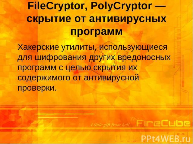 FileCryptor, PolyCryptor — скрытие от антивирусных программ Хакерские утилиты, использующиеся для шифрования других вредоносных программ с целью скрытия их содержимого от антивирусной проверки.