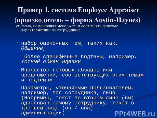 Пример 1. система Employee Appraiser (производитель – фирма Austin-Haynes) система, помогающая менеджерам составлять деловые характеристики на сотрудников. набор оценочных тем, таких как, Общение, более специфичные подтемы, например, Устный обмен ид…