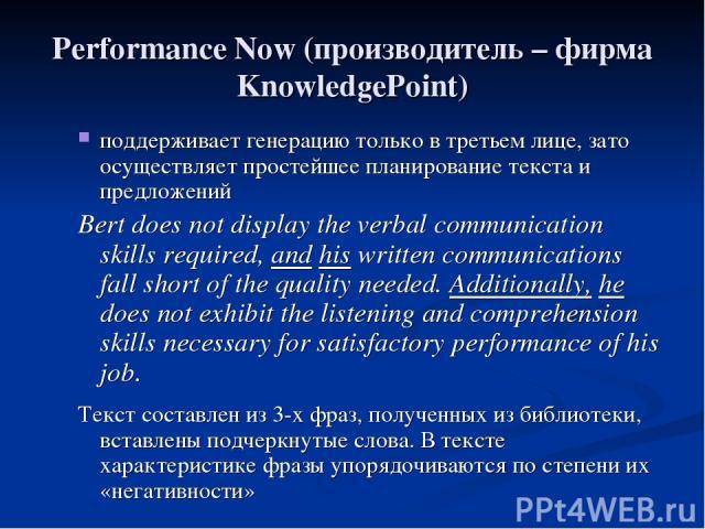 Performance Now (производитель – фирма KnowledgePoint) поддерживает генерацию только в третьем лице, зато осуществляет простейшее планирование текста и предложений Bert does not display the verbal communication skills required, and his written commu…
