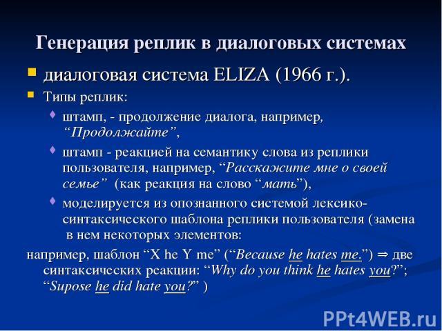 """Генерация реплик в диалоговых системах диалоговая система ELIZA (1966 г.). Типы реплик: штамп, - продолжение диалога, например, """"Продолжайте"""", штамп - реакцией на семантику слова из реплики пользователя, например, """"Расскажите мне о своей семье"""" (как…"""
