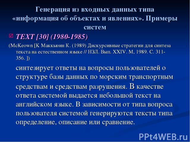 Генерация из входных данных типа «информация об объектах и явлениях». Примеры систем TEXT [30] (1980-1985) (McKeown [K Маккьюин К. (1989) Дискурсивные стратегии для синтеза текста на естественном языке // НЗЛ. Вып. XXIV. M, 1989. C. 311-356. ]) синт…