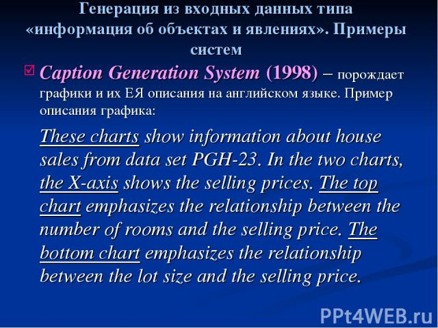 Caption Generation System (1998) – порождает графики и их ЕЯ описания на английском языке. Пример описания графика: These charts show information about house sales from data set PGH-23. In the two charts, the X-axis shows the selling prices. The top…