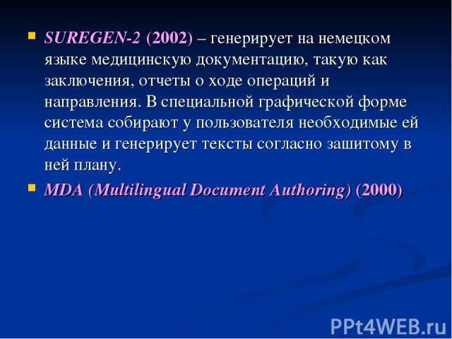 SUREGEN-2 (2002) – генерирует на немецком языке медицинскую документацию, такую как заключения, отчеты о ходе операций и направления. В специальной графической форме система собирают у пользователя необходимые ей данные и генерирует тексты согласно …