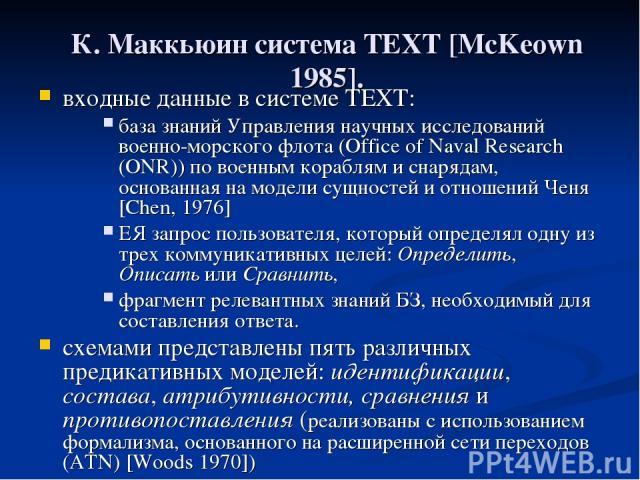 К. Маккьюин система TEXT [McKeown 1985]. входные данные в системе TEXT: база знаний Управления научных исследований военно-морского флота (Office of Naval Research (ONR)) по военным кораблям и снарядам, основанная на модели сущностей и отношений Чен…