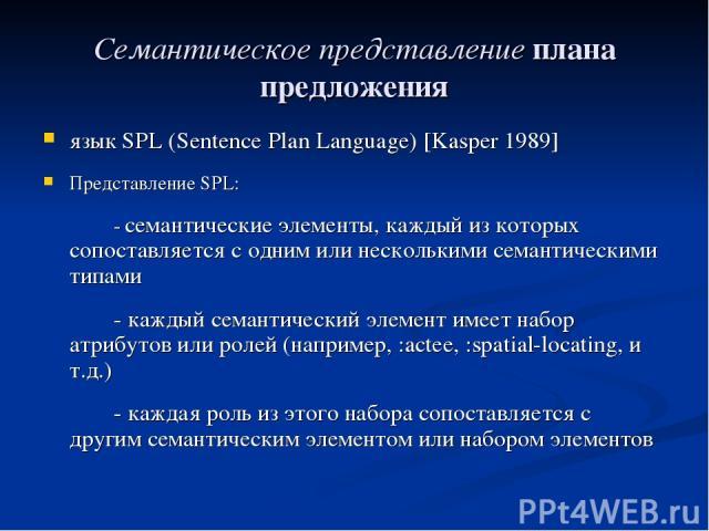 Семантическое представление плана предложения язык SPL (Sentence Plan Language) [Kasper 1989] Представление SPL: - семантические элементы, каждый из которых сопоставляется с одним или несколькими семантическими типами - каждый семантический элемент …