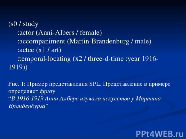 "(s0 / study :actor (Anni-Albers / female) :accompaniment (Martin-Brandenburg / male) :actee (x1 / art) :temporal-locating (x2 / three-d-time :year 1916-1919)) Рис. 1: Пример представления SPL. Представление в примере определяет фразу ""В 1916-1919 Ан…"