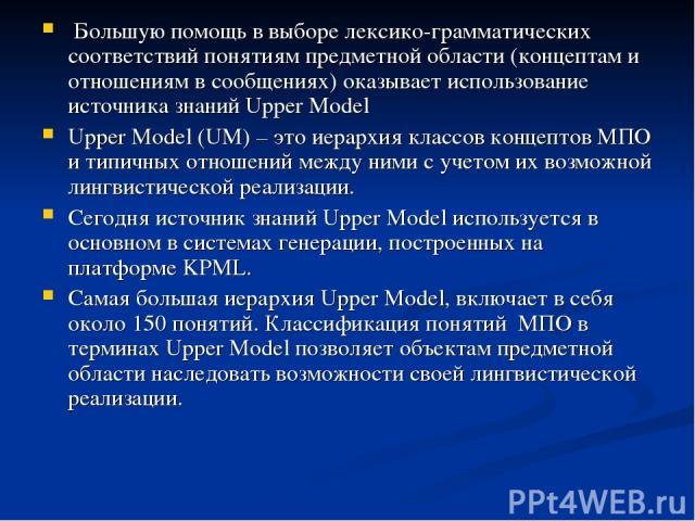 Большую помощь в выборе лексико-грамматических соответствий понятиям предметной области (концептам и отношениям в сообщениях) оказывает использование источника знаний Upper Model Upper Model (UM) – это иерархия классов концептов МПО и типичных отнош…