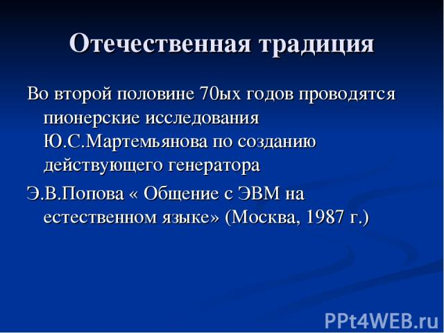 Отечественная традиция Во второй половине 70ых годов проводятся пионерские исследования Ю.С.Мартемьянова по созданию действующего генератора Э.В.Попова « Общение с ЭВМ на естественном языке» (Москва, 1987 г.)