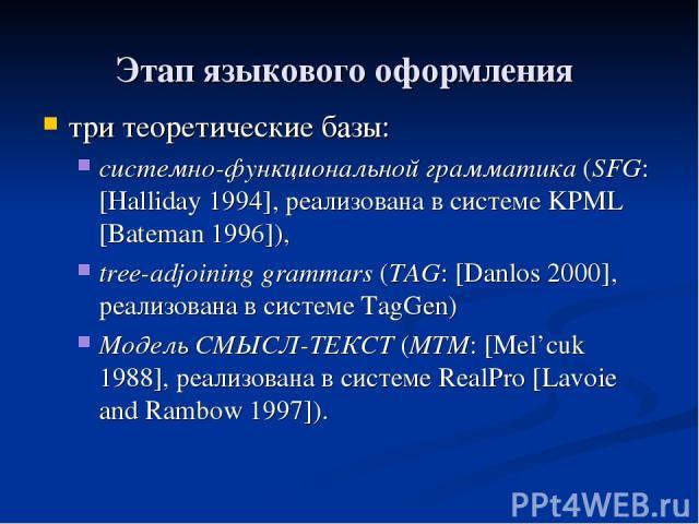 Этап языкового оформления три теоретические базы: системно-функциональной грамматика (SFG: [Halliday 1994], реализована в системе KPML [Bateman 1996]), tree-adjoining grammars (TAG: [Danlos 2000], реализована в системе TagGen) Модель СМЫСЛ-ТЕКСТ (MT…
