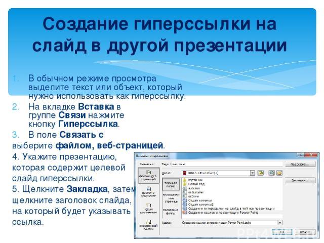 В обычном режиме просмотра выделите текст или объект, который нужно использовать как гиперссылку. На вкладкеВставкав группеСвязинажмите кнопкуГиперссылка. В полеСвязать с выберитефайлом, веб-страницей. 4. Укажите презентацию, которая содержи…
