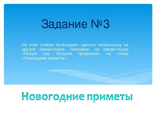 Задание №3 На этом слайде необходимо сделать гиперссылку на другую презентацию. Например, на презентацию «Новый год. История праздника» на слайд «Новогодние приметы».