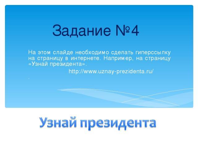 Задание №4 На этом слайде необходимо сделать гиперссылку на страницу в интернете. Например, на страницу «Узнай президента». http://www.uznay-prezidenta.ru/ .