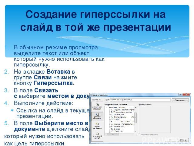 В обычном режиме просмотра выделите текст или объект, который нужно использовать как гиперссылку. На вкладкеВставкав группеСвязинажмите кнопкуГиперссылка. В полеСвязать свыберитеместом в документе. Выполните действие: Ссылка на слайд в текущ…