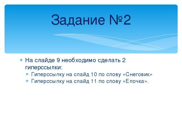На слайде 9 необходимо сделать 2 гиперссылки: Гиперссылку на слайд 10 по слову «Снеговик» Гиперссылку на слайд 11 по слову «Елочка». Задание №2
