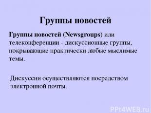 Группы новостей Группы новостей (Newsgroups) или телеконференции - дискуссионные