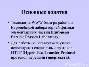 Основные понятия Технология WWW была разработана Европейской лабораторией физики