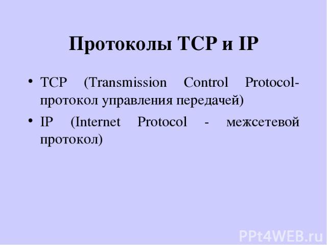 Протоколы TCP и IP TCP (Transmission Control Protocol- протокол управления передачей) IP (Internet Protocol - межсетевой протокол)