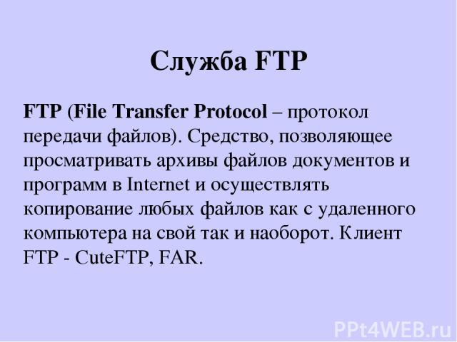Служба FTP FTP (File Transfer Protocol – протокол передачи файлов). Средство, позволяющее просматривать архивы файлов документов и программ в Internet и осуществлять копирование любых файлов как с удаленного компьютера на свой так и наоборот. Клиент…