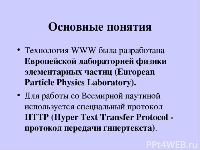 Основные понятия Технология WWW была разработана Европейской лабораторией физики элементарных частиц (European Particle Physics Laboratory). Для работы со Всемирной паутиной используется специальный протокол HTTP (Hyper Text Transfer Protocol - прот…