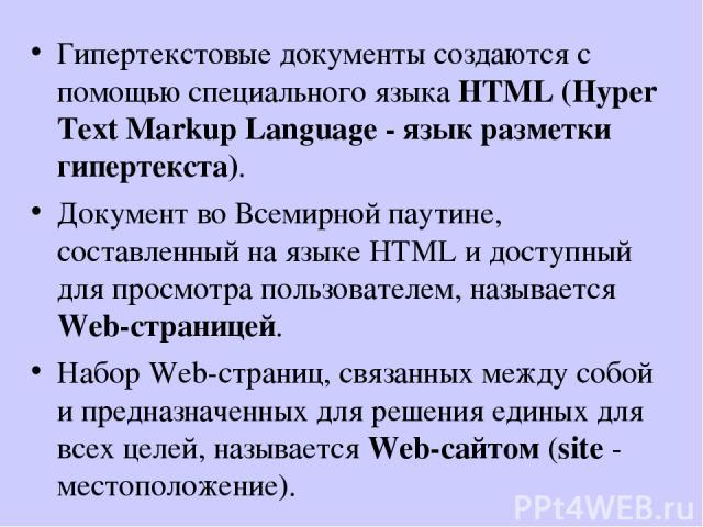 Гипертекстовые документы создаются с помощью специального языка HTML (Hyper Text Markup Language - язык разметки гипертекста). Документ во Всемирной паутине, составленный на языке HTML и доступный для просмотра пользователем, называется Web-странице…
