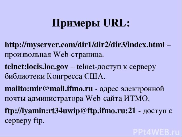 Примеры URL: http://myserver.com/dir1/dir2/dir3/index.html – произвольная Web-страница. telnet:locis.loc.gov – telnet-доступ к серверу библиотеки Конгресса США. mailto:mir@mail.ifmo.ru - адрес электронной почты администратора Web-сайта ИТМО. ftp://l…