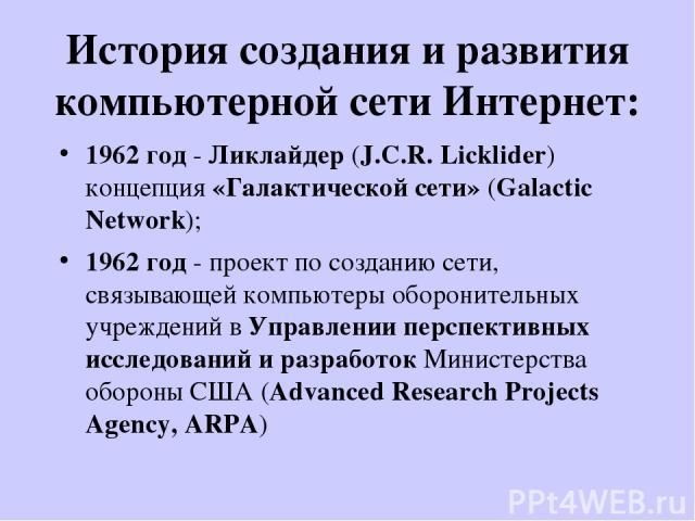 История создания и развития компьютерной сети Интернет: 1962 год - Ликлайдер (J.C.R. Licklider) концепция «Галактической сети» (Galactic Network); 1962 год - проект по созданию сети, связывающей компьютеры оборонительных учреждений в Управлении перс…