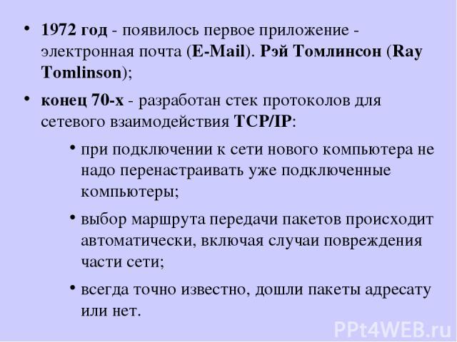 1972 год - появилось первое приложение - электронная почта (E-Mail). Рэй Томлинсон (Ray Tomlinson); конец 70-х - разработан стек протоколов для сетевого взаимодействия TCP/IP: при подключении к сети нового компьютера не надо перенастраивать уже подк…