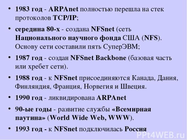 1983 год - ARPAnet полностью перешла на стек протоколов TCP/IP; середина 80-х - создана NFSnet (сеть Национального научного фонда США (NFS). Основу сети составили пять СуперЭВМ; 1987 год - создан NFSnet Backbone (базовая часть или хребет сети). 1988…