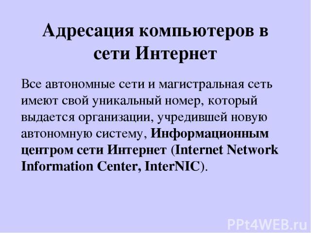 Адресация компьютеров в сети Интернет Все автономные сети и магистральная сеть имеют свой уникальный номер, который выдается организации, учредившей новую автономную систему, Информационным центром сети Интернет (Internet Network Information Center,…