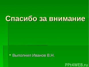 Спасибо за внимание Выполнил Иванов В.Н.