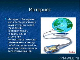 Интернет Интернет объединяет множество различных компьютерных сетей (локальных,