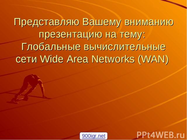 Представляю Вашему вниманию презентацию на тему: Глобальные вычислительные сети Wide Area Networks (WAN) 900igr.net
