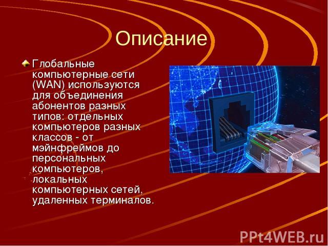 Описание Глобальные компьютерные сети (WAN) используются для объединения абонентов разных типов: отдельных компьютеров разных классов - от мэйнфреймов до персональных компьютеров, локальных компьютерных сетей, удаленных терминалов.