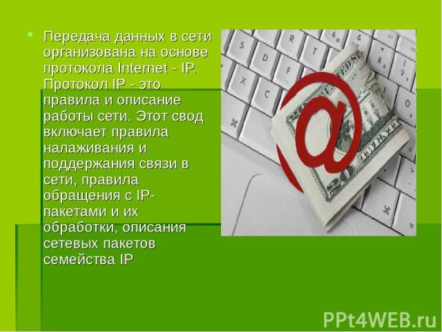 Передача данных в сети организована на основе протокола Internet - IP. Протокол IP - это правила и описание работы сети. Этот свод включает правила налаживания и поддержания связи в сети, правила обращения с IP-пакетами и их обработки, описания сете…