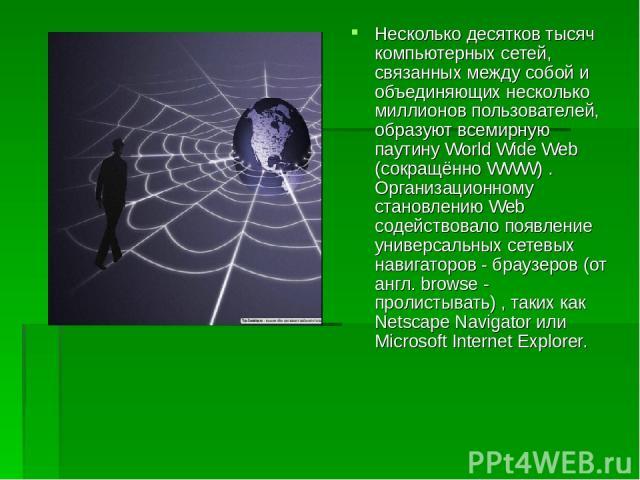 Несколько десятков тысяч компьютерных сетей, связанных между собой и объединяющих несколько миллионов пользователей, образуют всемирную паутину World Wide Web (сокращённо WWW) . Организационному становлению Web содействовало появление универсальных …