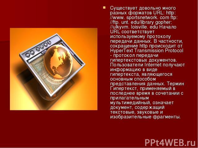 Существует довольно много разных форматов URL: http: //www. sportsnetwork. com ftp: //ftp. unt. edu/library gopher: //ulkyvm. loisville. edu Начало URL соответствует используемому протоколу передачи данных. В частности, сокращение http происходит от…