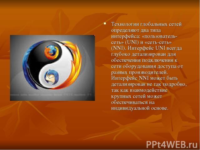 Технологии глобальных сетей определяют два типа интерфейса: «пользователь-сеть» (UNI) и «сеть-сеть» (NNI). Интерфейс UNI всегда глубоко детализирован для обеспечения подключения к сети оборудования доступа от разных производителей. Интерфейс NNI мож…